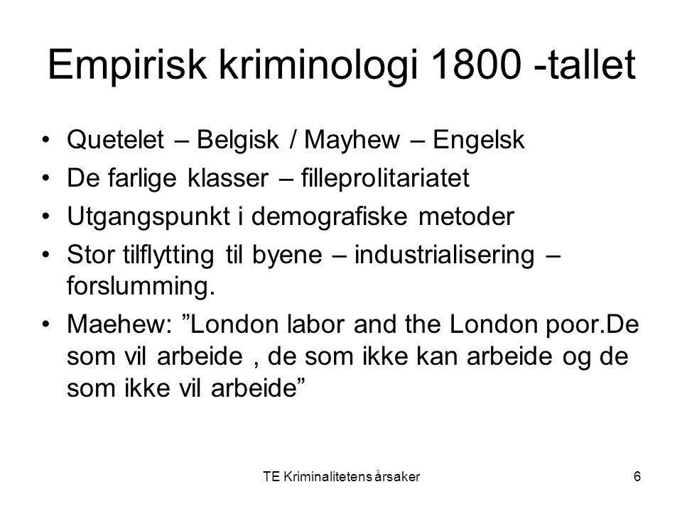 TE Kriminalitetens årsaker6 Empirisk kriminologi 1800 -tallet Quetelet – Belgisk / Mayhew – Engelsk De farlige klasser – filleprolitariatet Utgangspun