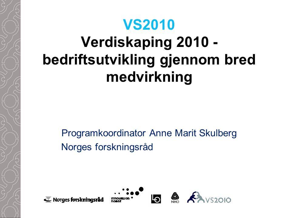 VS2010 Verdiskaping 2010 - bedriftsutvikling gjennom bred medvirkning Programkoordinator Anne Marit Skulberg Norges forskningsråd