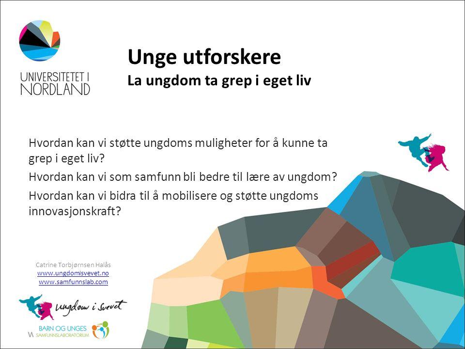 Unge utforskere La ungdom ta grep i eget liv Catrine Torbjørnsen Halås www.ungdomisvevet.no www.samfunnslab.com Hvordan kan vi støtte ungdoms mulighet