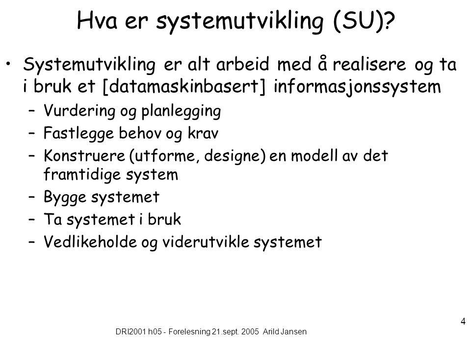 DRI2001 h05 - Forelesning 21.sept. 2005 Arild Jansen 4 Hva er systemutvikling (SU).