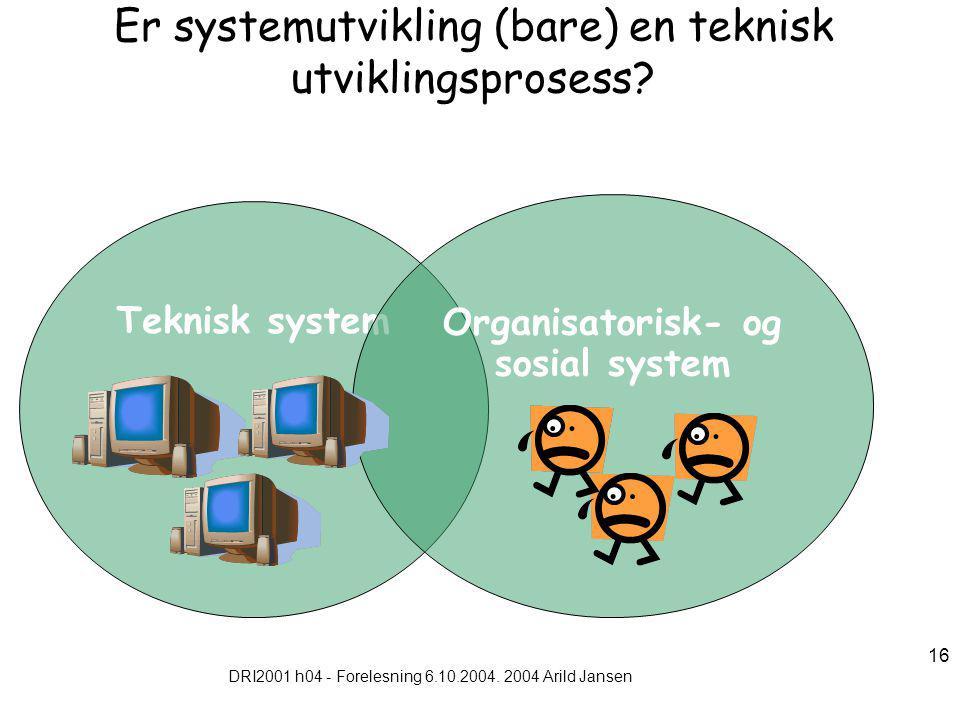 DRI2001 h04 - Forelesning 6.10.2004. 2004 Arild Jansen 16 Er systemutvikling (bare) en teknisk utviklingsprosess? Teknisk system Organisatorisk- og so