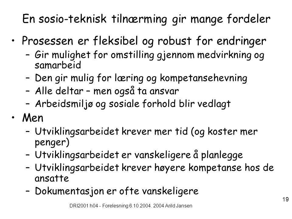 DRI2001 h04 - Forelesning 6.10.2004. 2004 Arild Jansen 19 En sosio-teknisk tilnærming gir mange fordeler Prosessen er fleksibel og robust for endringe