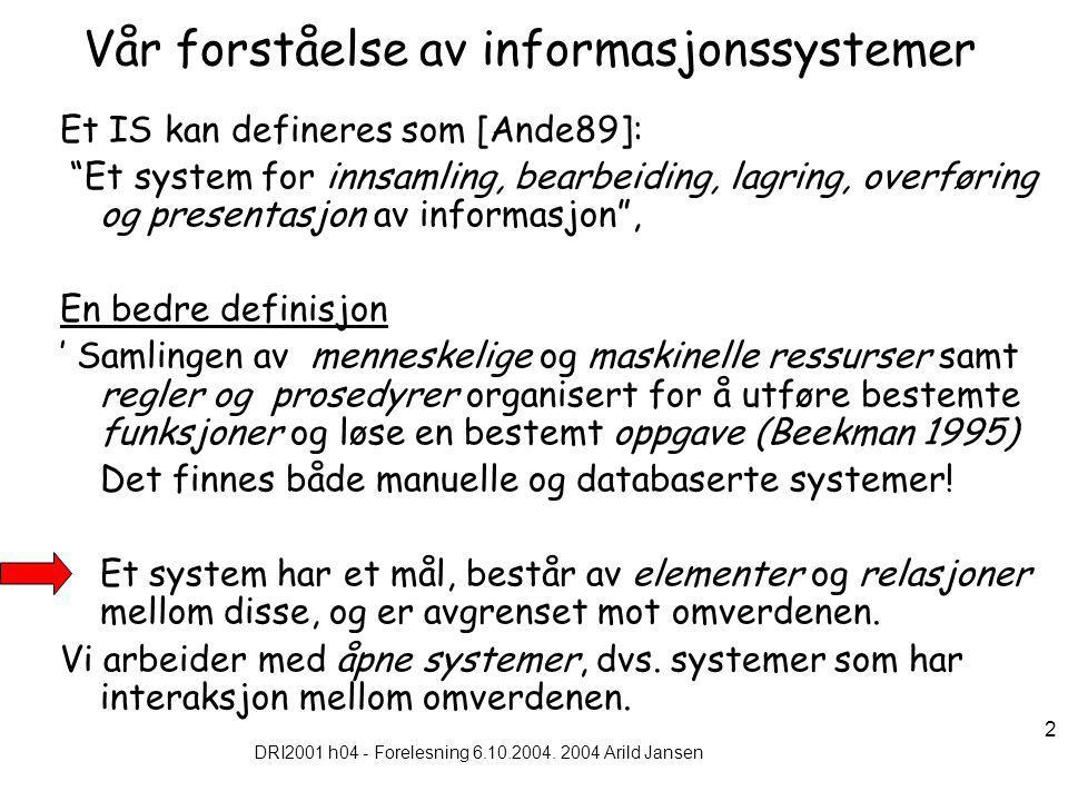 """DRI2001 h04 - Forelesning 6.10.2004. 2004 Arild Jansen 2 Vår forståelse av informasjonssystemer Et IS kan defineres som [Ande89]: """"Et system for innsa"""