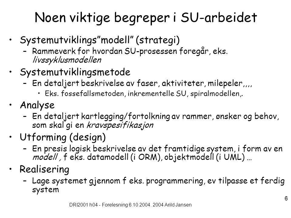 """DRI2001 h04 - Forelesning 6.10.2004. 2004 Arild Jansen 6 Noen viktige begreper i SU-arbeidet Systemutviklings""""modell"""" (strategi) –Rammeverk for hvorda"""
