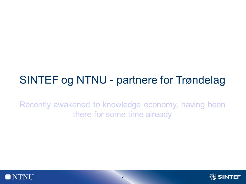 2 SINTEF og NTNU - partnere for Trøndelag Recently awakened to knowledge economy, having been there for some time already