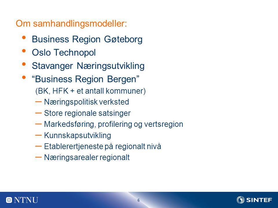 6 Om samhandlingsmodeller: Business Region Gøteborg Oslo Technopol Stavanger Næringsutvikling Business Region Bergen (BK, HFK + et antall kommuner) – Næringspolitisk verksted – Store regionale satsinger – Markedsføring, profilering og vertsregion – Kunnskapsutvikling – Etablerertjeneste på regionalt nivå – Næringsarealer regionalt