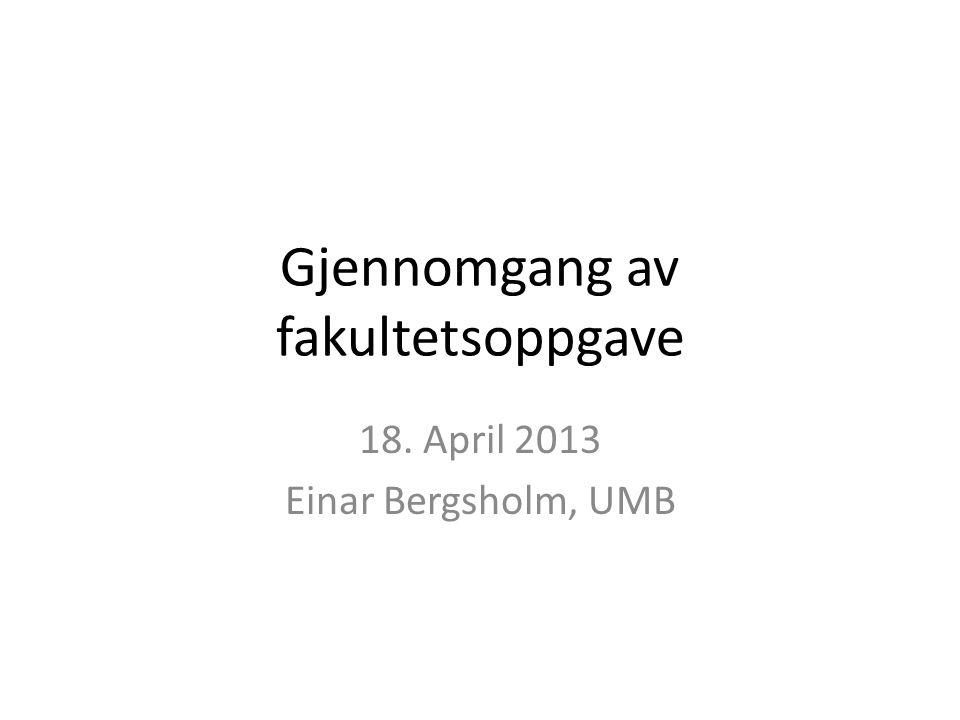 Gjennomgang av fakultetsoppgave 18. April 2013 Einar Bergsholm, UMB