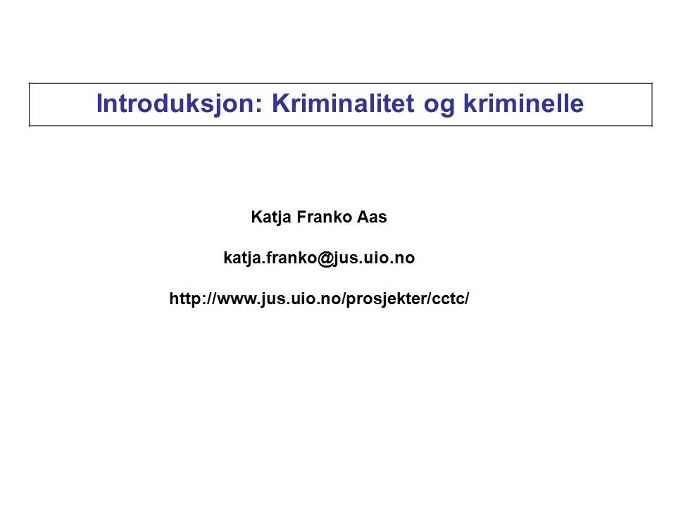 Introduksjon: Kriminalitet og kriminelle Katja Franko Aas katja.franko@jus.uio.no http://www.jus.uio.no/prosjekter/cctc/