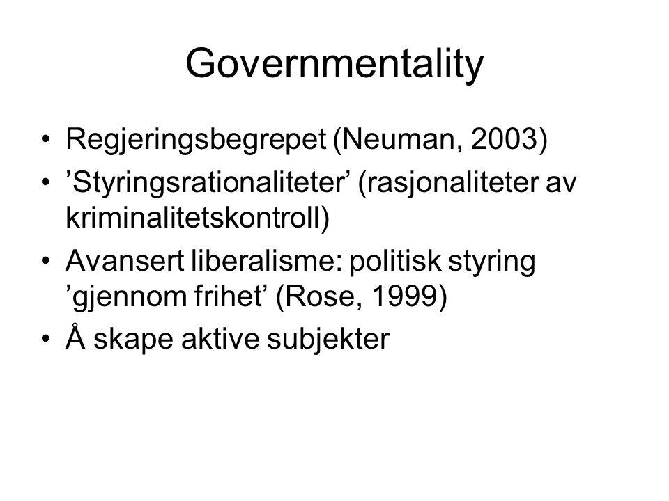 Governmentality Regjeringsbegrepet (Neuman, 2003) 'Styringsrationaliteter' (rasjonaliteter av kriminalitetskontroll) Avansert liberalisme: politisk styring 'gjennom frihet' (Rose, 1999) Å skape aktive subjekter