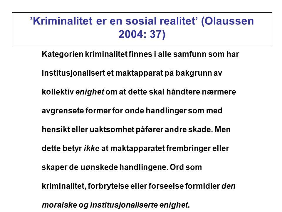 'Kriminalitet er en sosial realitet' (Olaussen 2004: 37) Kategorien kriminalitet finnes i alle samfunn som har institusjonalisert et maktapparat på bakgrunn av kollektiv enighet om at dette skal håndtere nærmere avgrensete former for onde handlinger som med hensikt eller uaktsomhet påfører andre skade.