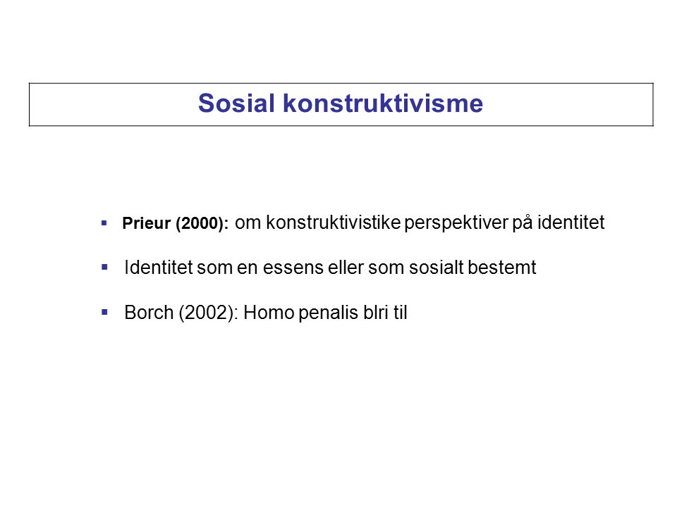  Prieur (2000): om konstruktivistike perspektiver på identitet  Identitet som en essens eller som sosialt bestemt  Borch (2002): Homo penalis blri til Sosial konstruktivisme