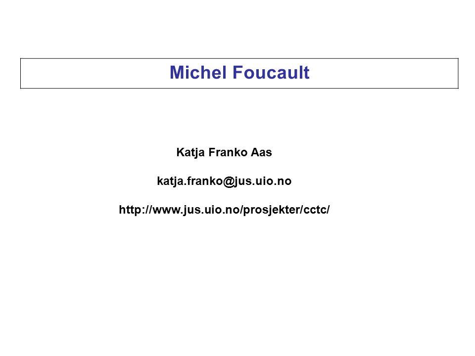 Michel Foucault Katja Franko Aas katja.franko@jus.uio.no http://www.jus.uio.no/prosjekter/cctc/