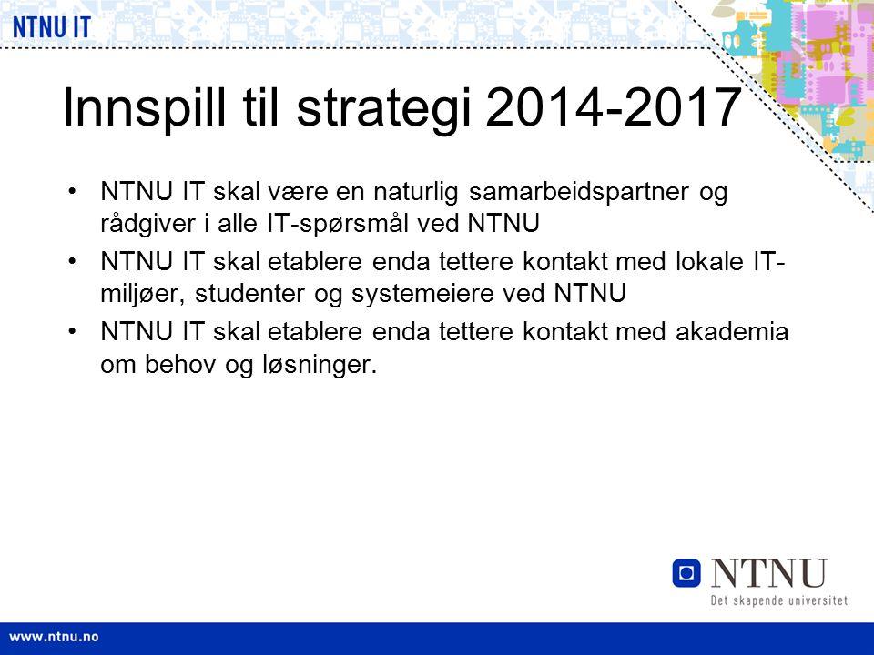 Innspill til strategi 2014-2017 NTNU IT skal være en naturlig samarbeidspartner og rådgiver i alle IT-spørsmål ved NTNU NTNU IT skal etablere enda tet