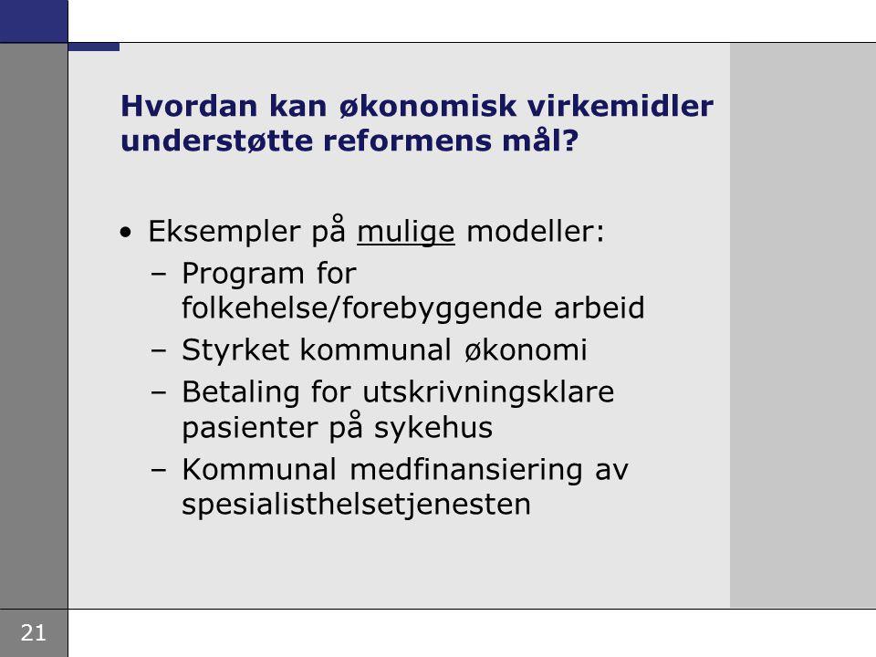 21 Hvordan kan økonomisk virkemidler understøtte reformens mål? Eksempler på mulige modeller: –Program for folkehelse/forebyggende arbeid –Styrket kom