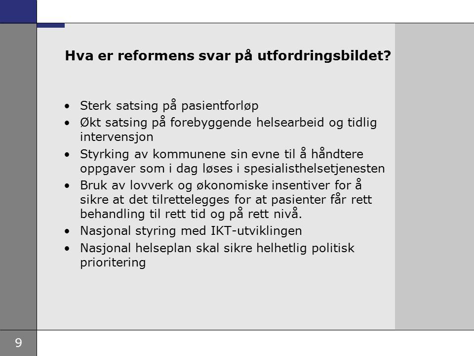 9 Hva er reformens svar på utfordringsbildet? Sterk satsing på pasientforløp Økt satsing på forebyggende helsearbeid og tidlig intervensjon Styrking a