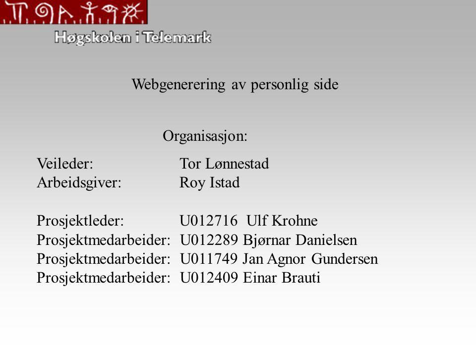Webgenerering av personlig side Veileder:Tor Lønnestad Arbeidsgiver:Roy Istad Prosjektleder: U012716 Ulf Krohne Prosjektmedarbeider: U012289 Bjørnar Danielsen Prosjektmedarbeider: U011749 Jan Agnor Gundersen Prosjektmedarbeider: U012409 Einar Brauti Organisasjon:
