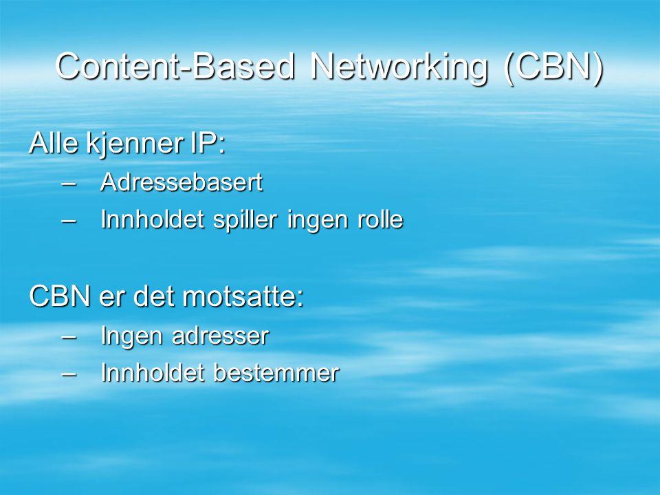 Content-Based Networking (CBN) Alle kjenner IP: –Adressebasert –Innholdet spiller ingen rolle CBN er det motsatte: –Ingen adresser –Innholdet bestemme