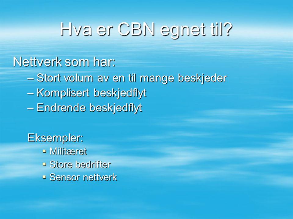 Hva er CBN egnet til? Nettverk som har: –Stort volum av en til mange beskjeder –Komplisert beskjedflyt –Endrende beskjedflyt Eksempler:  Militæret 