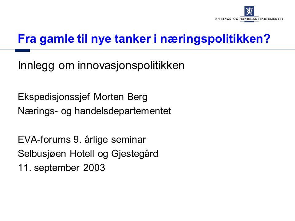 Fra gamle til nye tanker i næringspolitikken? Innlegg om innovasjonspolitikken Ekspedisjonssjef Morten Berg Nærings- og handelsdepartementet EVA-forum