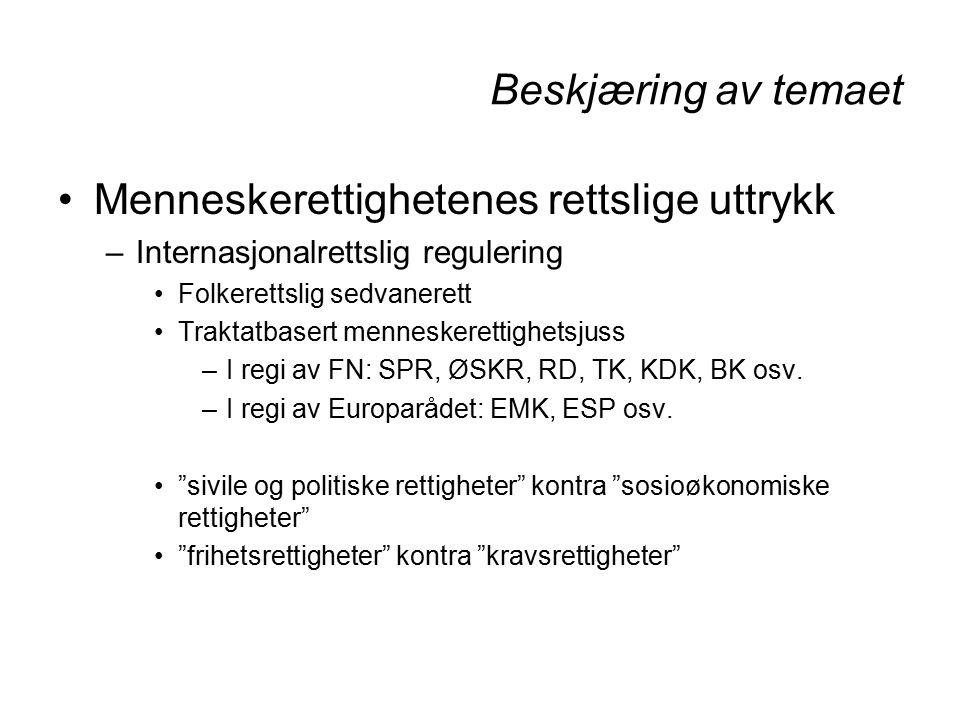 Beskjæring av temaet Menneskerettighetenes rettslige uttrykk –Internasjonalrettslig regulering Folkerettslig sedvanerett Traktatbasert menneskerettighetsjuss –I regi av FN: SPR, ØSKR, RD, TK, KDK, BK osv.