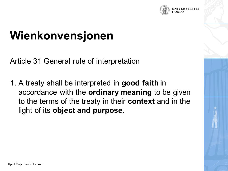 Kjetil Mujezinović Larsen Wienkonvensjonen Article 31 General rule of interpretation 1. A treaty shall be interpreted in good faith in accordance with