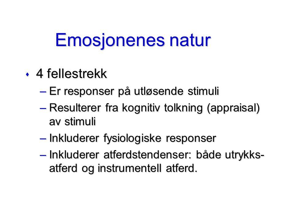 Emosjonenes natur s 4 fellestrekk –Er responser på utløsende stimuli –Resulterer fra kognitiv tolkning (appraisal) av stimuli –Inkluderer fysiologiske