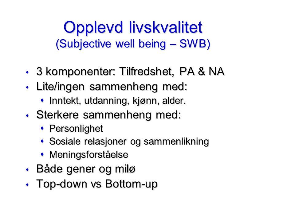 Opplevd livskvalitet (Subjective well being – SWB) s 3 komponenter: Tilfredshet, PA & NA s Lite/ingen sammenheng med: sInntekt, utdanning, kjønn, alder.