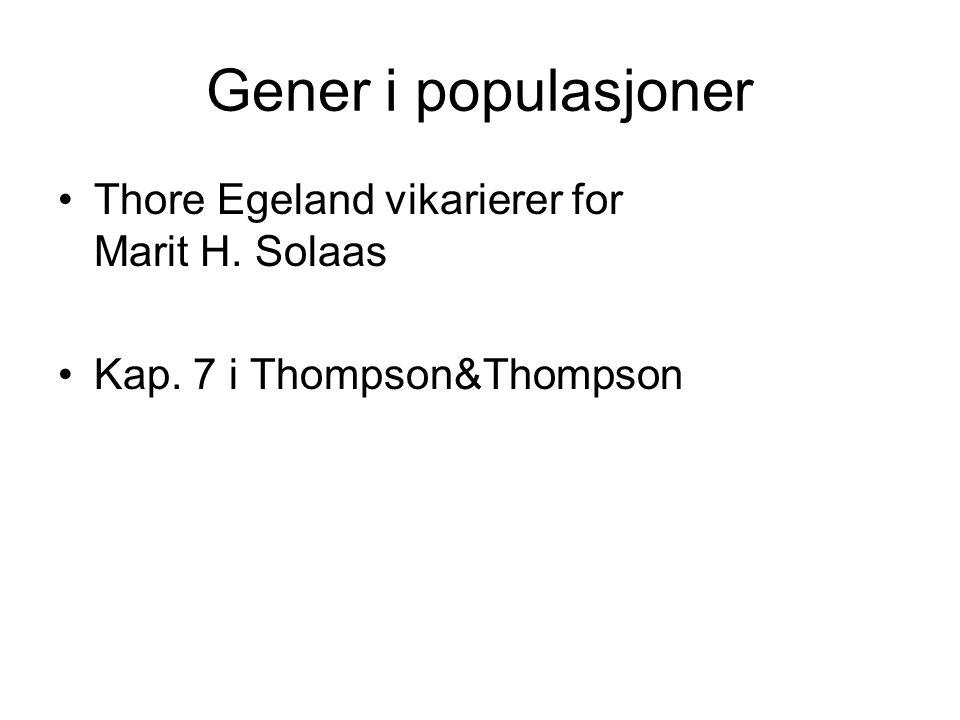 Gener i populasjoner Thore Egeland vikarierer for Marit H. Solaas Kap. 7 i Thompson&Thompson