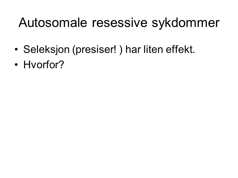 Autosomale resessive sykdommer Seleksjon (presiser! ) har liten effekt. Hvorfor