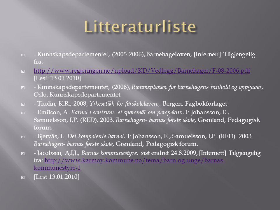  - Kunnskapsdepartementet, (2005-2006), Barnehageloven, [Internett] Tilgjengelig fra:  http://www.regjeringen.no/upload/KD/Vedlegg/Barnehager/F-08-2006.pdf [Lest: 13.01.2010] http://www.regjeringen.no/upload/KD/Vedlegg/Barnehager/F-08-2006.pdf  - Kunnskapsdepartementet, (2006), Rammeplanen for barnehagens innhold og oppgaver, Oslo, Kunnskapsdepartementet  - Tholin, K.R., 2008, Yrkesetikk for førskolelærere, Bergen, Fagbokforlaget  - Emilson, A.