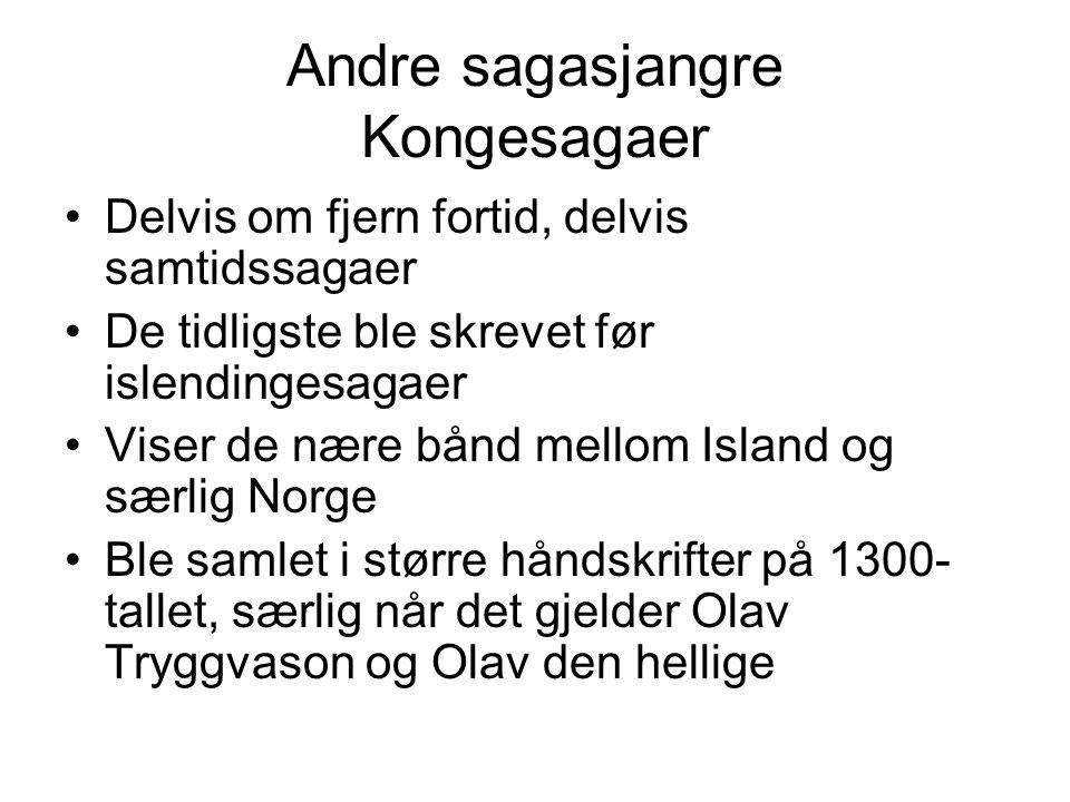 Andre sagasjangre Kongesagaer Delvis om fjern fortid, delvis samtidssagaer De tidligste ble skrevet før islendingesagaer Viser de nære bånd mellom Island og særlig Norge Ble samlet i større håndskrifter på 1300- tallet, særlig når det gjelder Olav Tryggvason og Olav den hellige