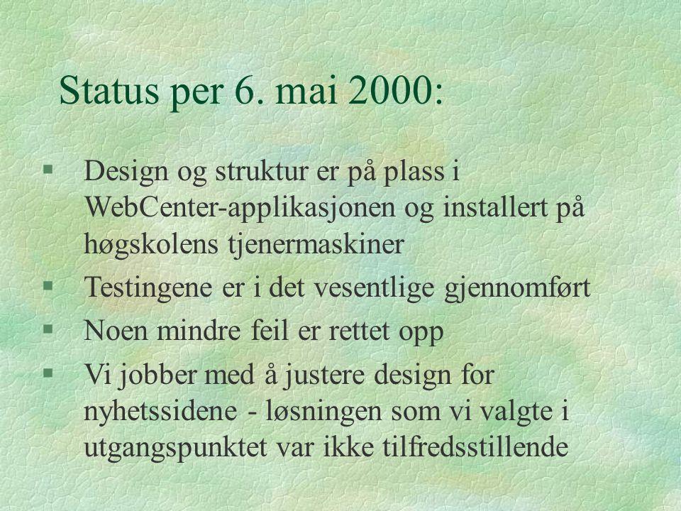 Status per 6. mai 2000: §Design og struktur er på plass i WebCenter-applikasjonen og installert på høgskolens tjenermaskiner §Testingene er i det vese
