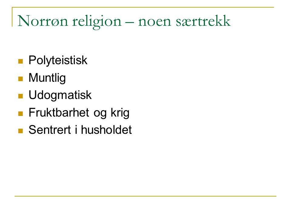 Norrøn religion – noen særtrekk Polyteistisk Muntlig Udogmatisk Fruktbarhet og krig Sentrert i husholdet