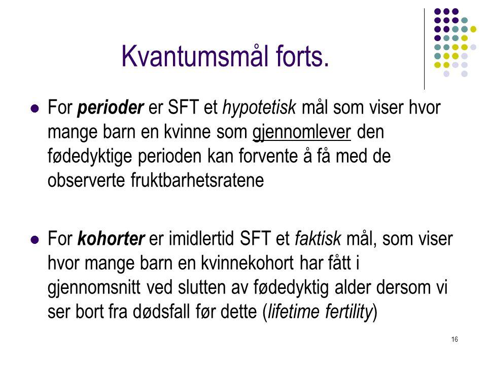 16 Kvantumsmål forts. For perioder er SFT et hypotetisk mål som viser hvor mange barn en kvinne som gjennomlever den fødedyktige perioden kan forvente