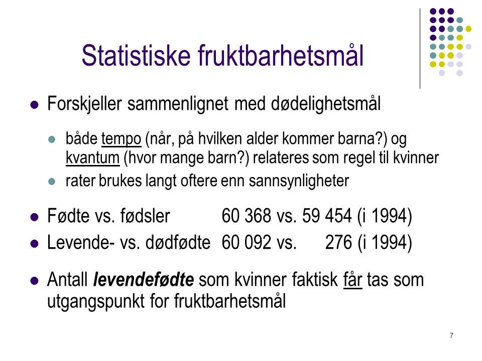 7 Statistiske fruktbarhetsmål Forskjeller sammenlignet med dødelighetsmål både tempo (når, på hvilken alder kommer barna?) og kvantum (hvor mange barn
