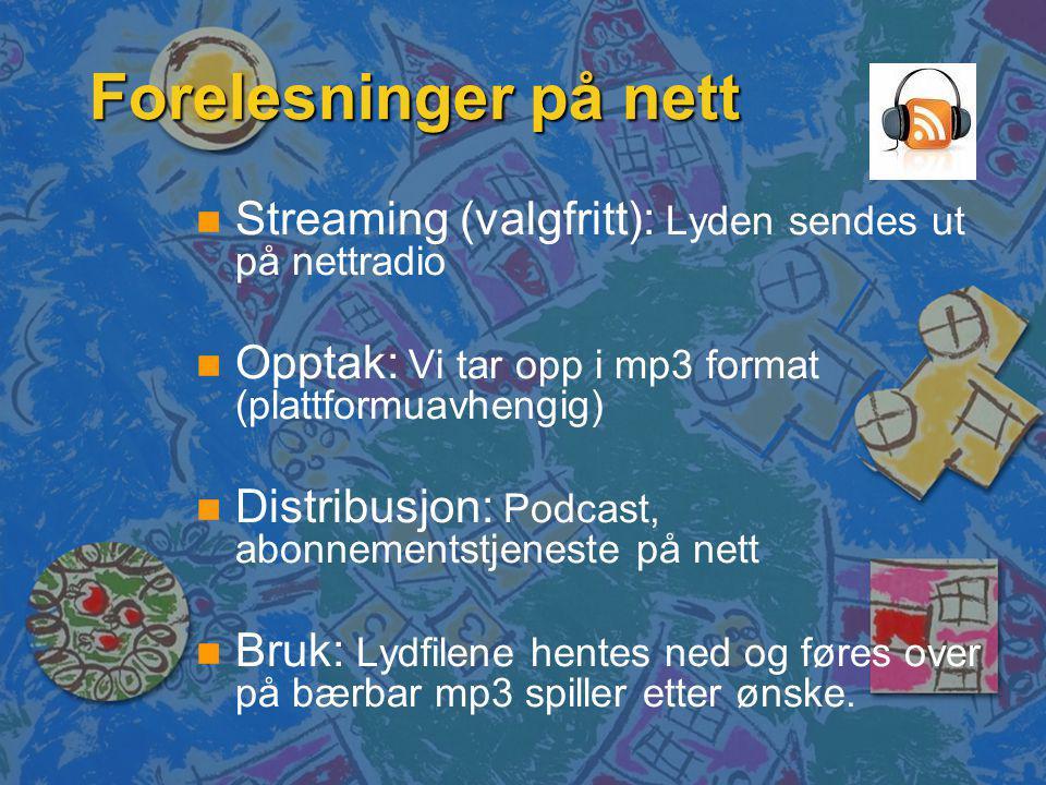 Forelesninger på nett n n Streaming (valgfritt): Lyden sendes ut på nettradio n n Opptak: Vi tar opp i mp3 format (plattformuavhengig) n n Distribusjon: Podcast, abonnementstjeneste på nett n n Bruk: Lydfilene hentes ned og føres over på bærbar mp3 spiller etter ønske.