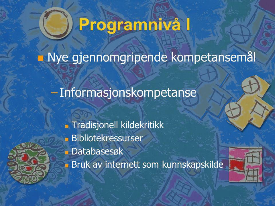 Programnivå I n n Nye gjennomgripende kompetansemål – –Informasjonskompetanse n n Tradisjonell kildekritikk n n Bibliotekressurser n n Databasesøk n n Bruk av internett som kunnskapskilde