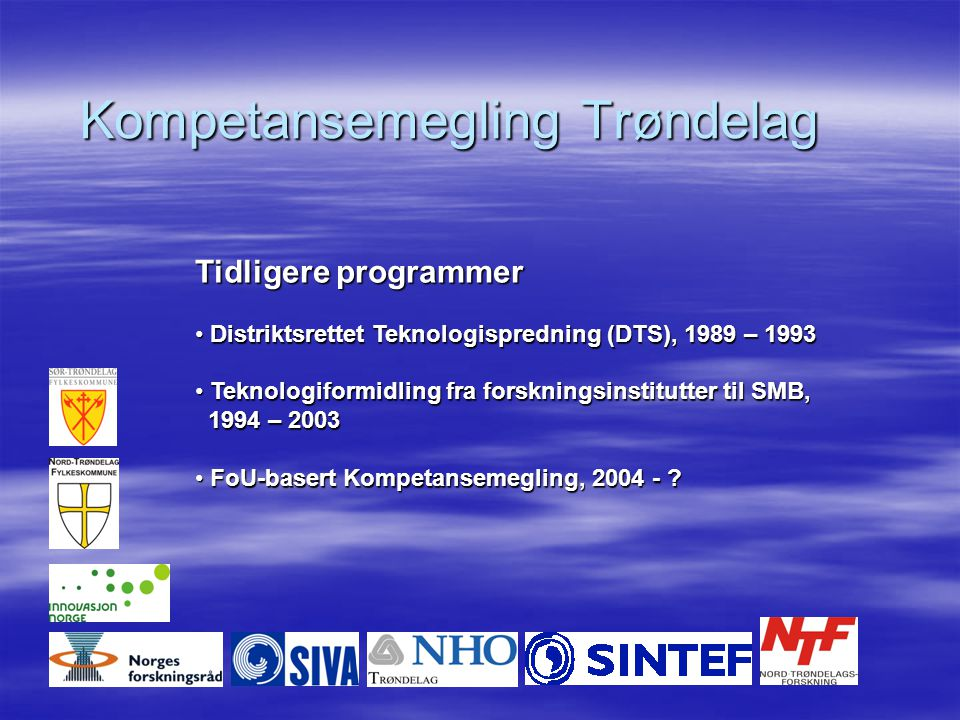 Kompetansemegling Trøndelag Tidligere programmer Distriktsrettet Teknologispredning (DTS), 1989 – 1993 Distriktsrettet Teknologispredning (DTS), 1989 – 1993 Teknologiformidling fra forskningsinstitutter til SMB, Teknologiformidling fra forskningsinstitutter til SMB, 1994 – 2003 1994 – 2003 FoU-basert Kompetansemegling, 2004 - .