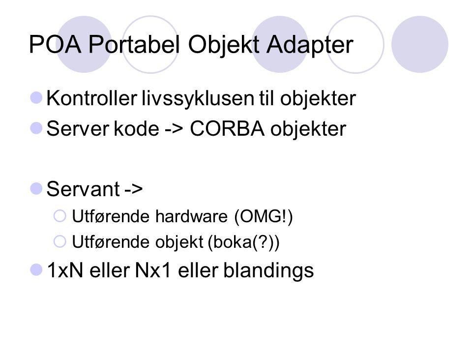 POA Portabel Objekt Adapter Kontroller livssyklusen til objekter Server kode -> CORBA objekter Servant ->  Utførende hardware (OMG!)  Utførende objekt (boka(?)) 1xN eller Nx1 eller blandings