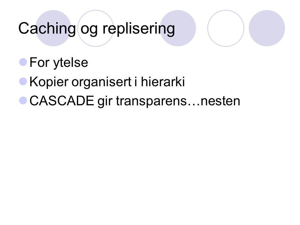 Caching og replisering For ytelse Kopier organisert i hierarki CASCADE gir transparens…nesten