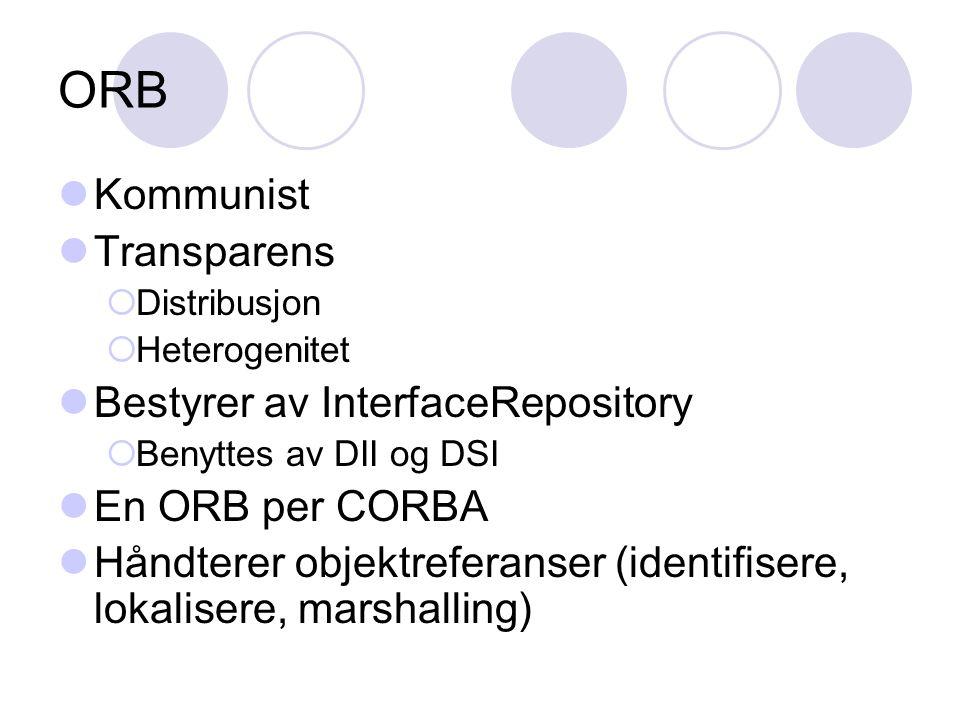 ORB Kommunist Transparens  Distribusjon  Heterogenitet Bestyrer av InterfaceRepository  Benyttes av DII og DSI En ORB per CORBA Håndterer objektreferanser (identifisere, lokalisere, marshalling)