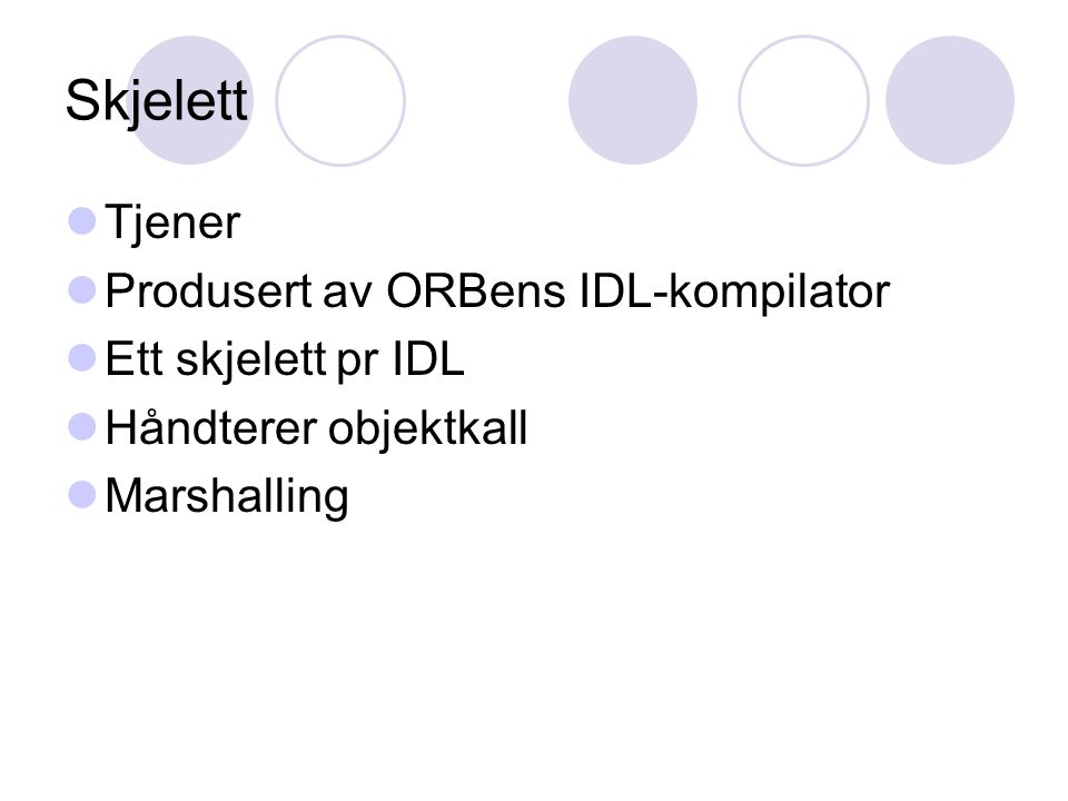 Skjelett Tjener Produsert av ORBens IDL-kompilator Ett skjelett pr IDL Håndterer objektkall Marshalling