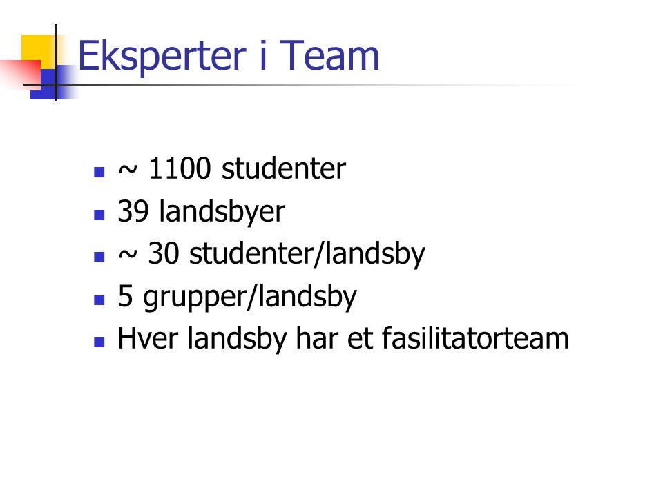 Eksperter i Team ~ 1100 studenter 39 landsbyer ~ 30 studenter/landsby 5 grupper/landsby Hver landsby har et fasilitatorteam