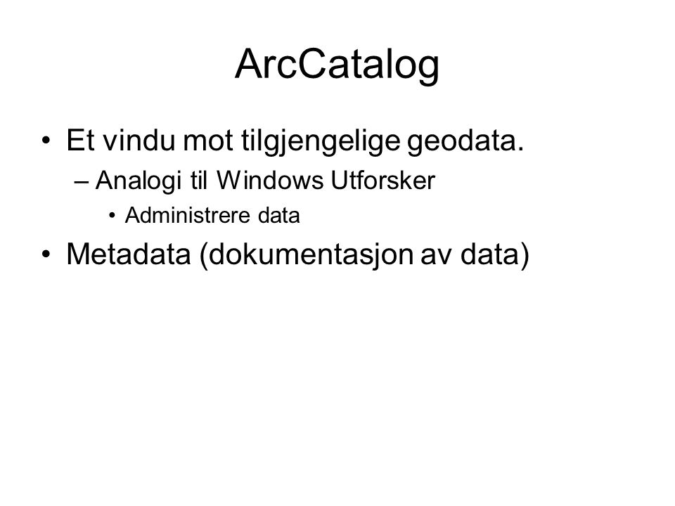 ArcCatalog Et vindu mot tilgjengelige geodata. –Analogi til Windows Utforsker Administrere data Metadata (dokumentasjon av data)