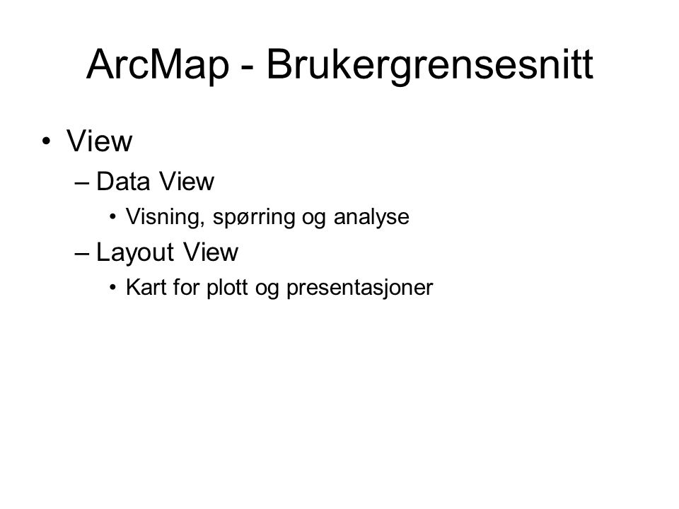 ArcMap - Brukergrensesnitt View –Data View Visning, spørring og analyse –Layout View Kart for plott og presentasjoner