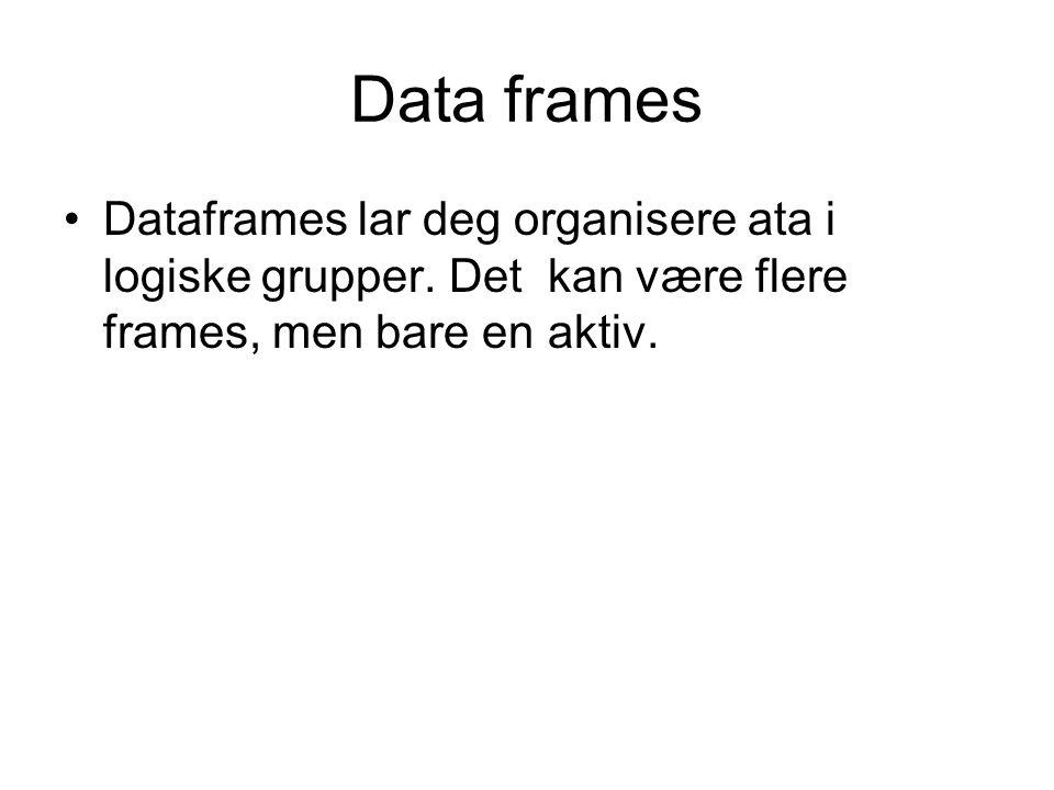 Data frames Dataframes lar deg organisere ata i logiske grupper. Det kan være flere frames, men bare en aktiv.