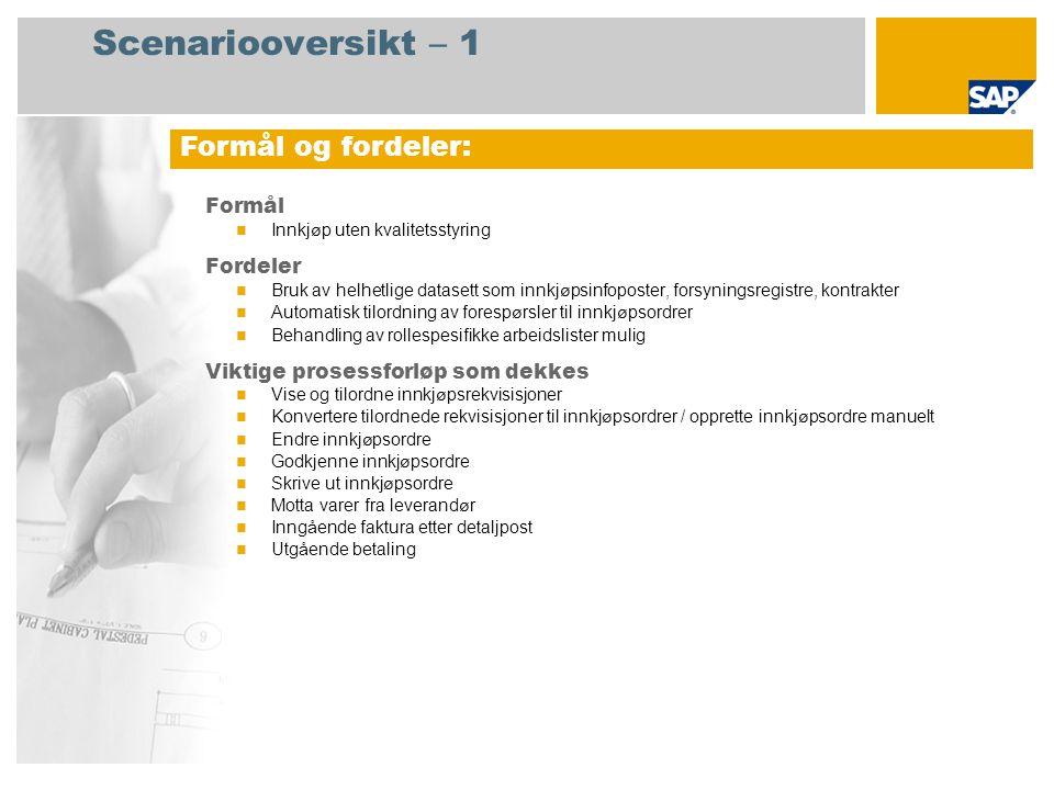 Scenariooversikt – 1 Formål Innkjøp uten kvalitetsstyring Fordeler Bruk av helhetlige datasett som innkjøpsinfoposter, forsyningsregistre, kontrakter Automatisk tilordning av forespørsler til innkjøpsordrer Behandling av rollespesifikke arbeidslister mulig Viktige prosessforløp som dekkes Vise og tilordne innkjøpsrekvisisjoner Konvertere tilordnede rekvisisjoner til innkjøpsordrer / opprette innkjøpsordre manuelt Endre innkjøpsordre Godkjenne innkjøpsordre Skrive ut innkjøpsordre Motta varer fra leverandør Inngående faktura etter detaljpost Utgående betaling Formål og fordeler: