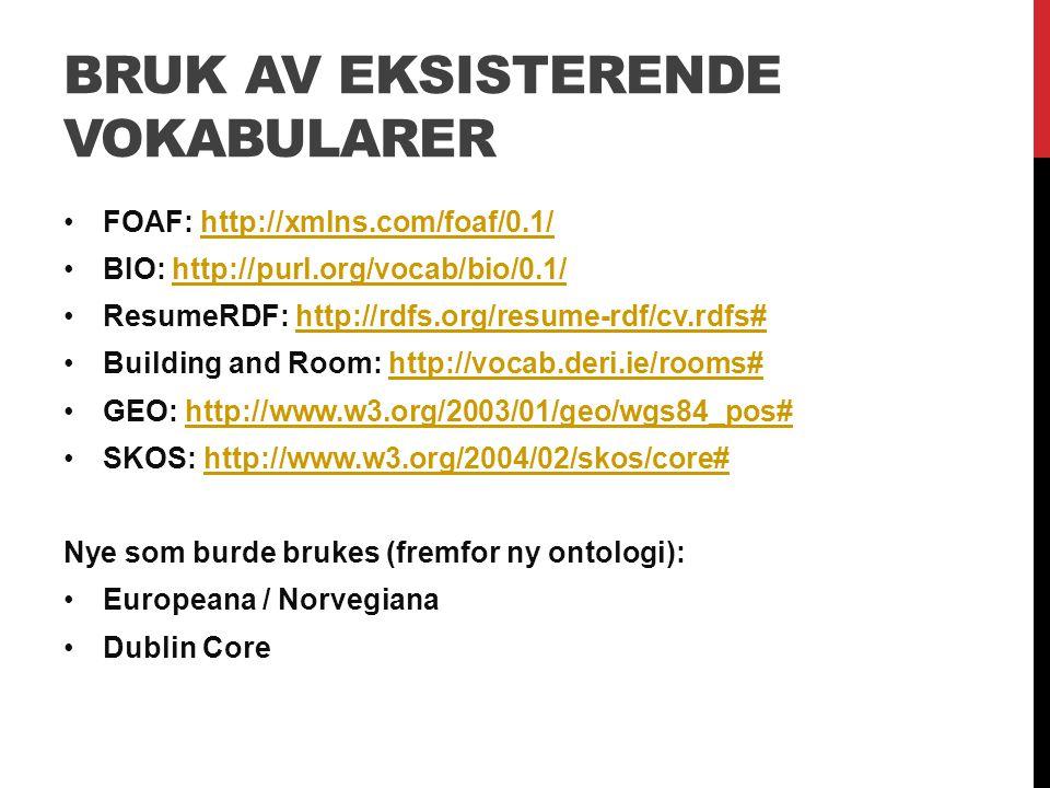 BRUK AV EKSISTERENDE VOKABULARER FOAF: http://xmlns.com/foaf/0.1/http://xmlns.com/foaf/0.1/ BIO: http://purl.org/vocab/bio/0.1/http://purl.org/vocab/bio/0.1/ ResumeRDF: http://rdfs.org/resume-rdf/cv.rdfs#http://rdfs.org/resume-rdf/cv.rdfs# Building and Room: http://vocab.deri.ie/rooms#http://vocab.deri.ie/rooms# GEO: http://www.w3.org/2003/01/geo/wgs84_pos#http://www.w3.org/2003/01/geo/wgs84_pos# SKOS: http://www.w3.org/2004/02/skos/core#http://www.w3.org/2004/02/skos/core# Nye som burde brukes (fremfor ny ontologi): Europeana / Norvegiana Dublin Core