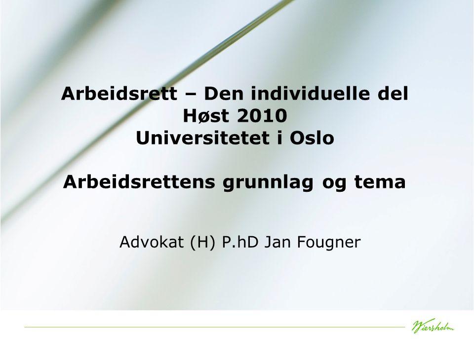 Arbeidsrett – Den individuelle del Høst 2010 Universitetet i Oslo Arbeidsrettens grunnlag og tema Advokat (H) P.hD Jan Fougner