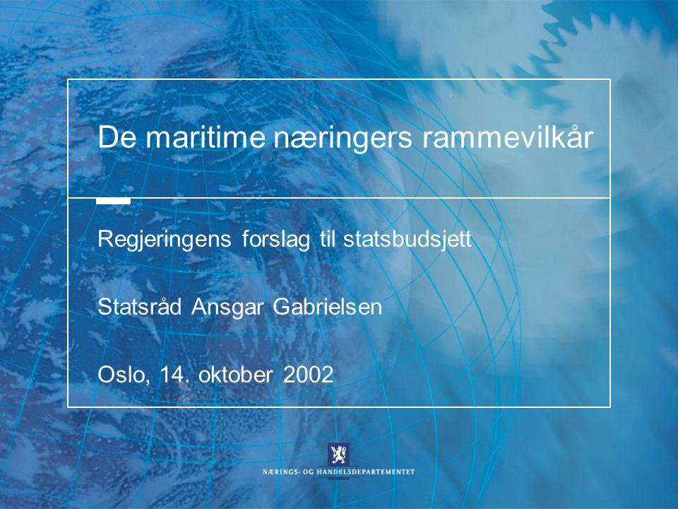 De maritime næringers rammevilkår Regjeringens forslag til statsbudsjett Statsråd Ansgar Gabrielsen Oslo, 14. oktober 2002